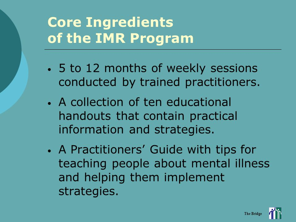 The Bridge Core Ingredients of the IMR Program 5 to 12 months of weekly sessions conducted by trained practitioners. A collection of ten educational h