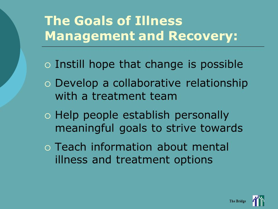 The Bridge The Goals of Illness Management and Recovery:  Instill hope that change is possible  Develop a collaborative relationship with a treatmen