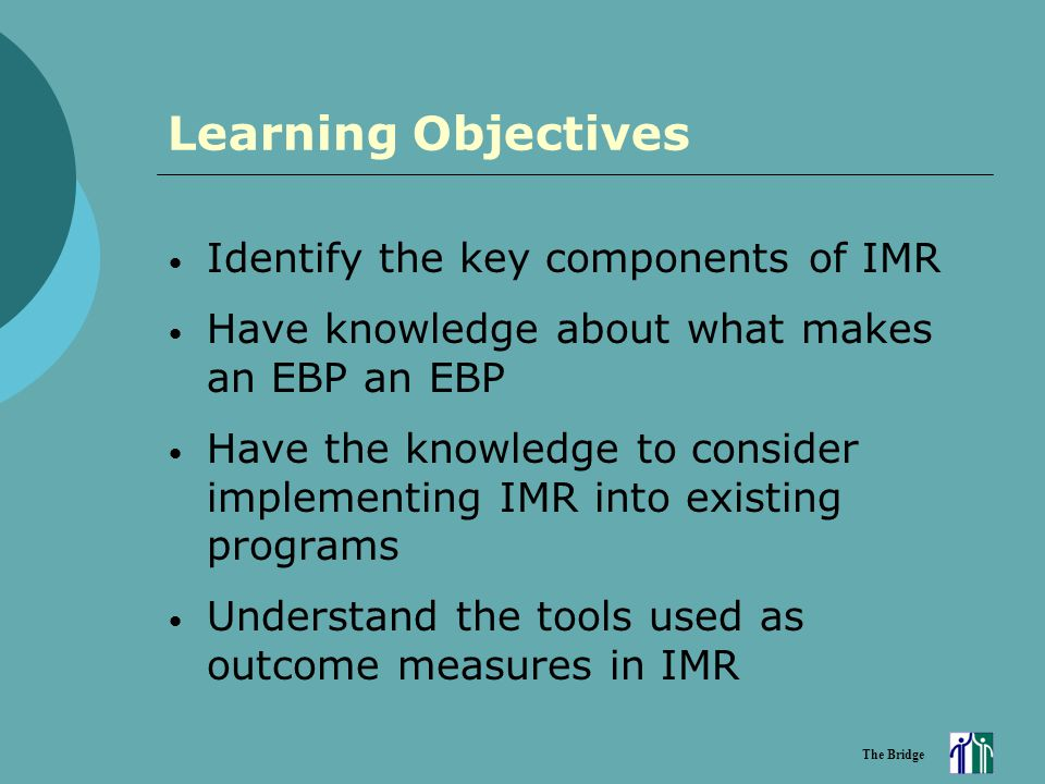 The Bridge Learning Objectives Identify the key components of IMR Have knowledge about what makes an EBP an EBP Have the knowledge to consider impleme
