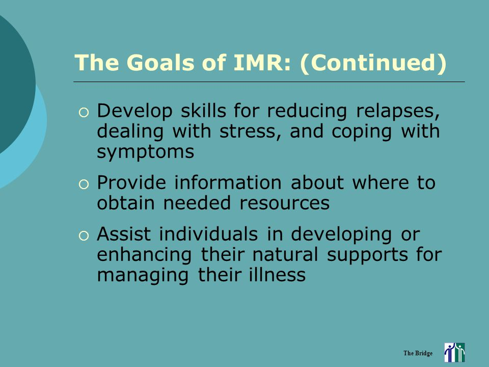 The Bridge The Goals of IMR: (Continued)  Develop skills for reducing relapses, dealing with stress, and coping with symptoms  Provide information a