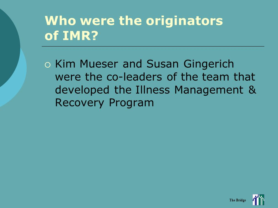 The Bridge Who were the originators of IMR?  Kim Mueser and Susan Gingerich were the co-leaders of the team that developed the Illness Management & R