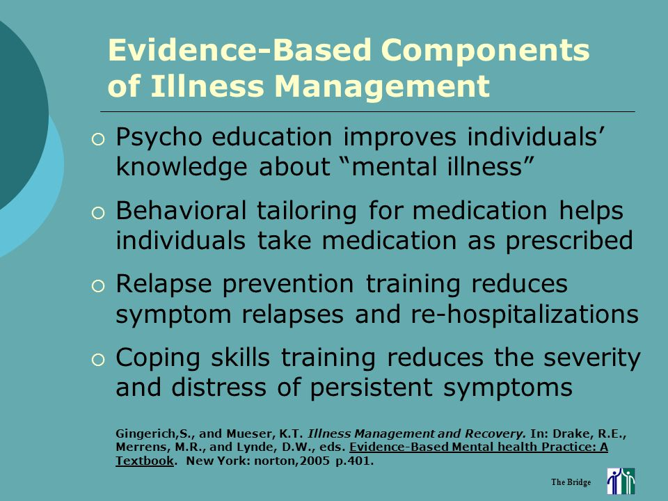 "The Bridge Evidence-Based Components of Illness Management  Psycho education improves individuals' knowledge about ""mental illness""  Behavioral tail"