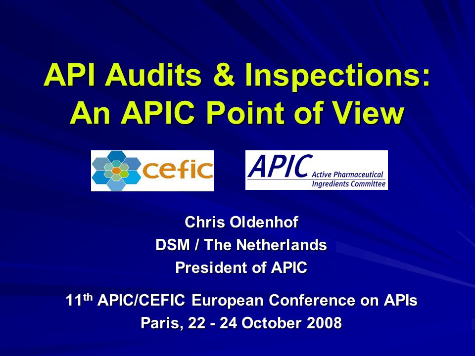 API Audits & Inspections: An APIC Point of View Chris Oldenhof DSM / The Netherlands President of APIC 11 th APIC/CEFIC European Conference on APIs Pa