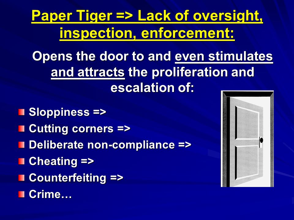 Paper Tiger => Lack of oversight, inspection, enforcement: Opens the door to and even stimulates and attracts the proliferation and escalation of: Sloppiness => Cutting corners => Deliberate non-compliance => Cheating => Counterfeiting => Crime…
