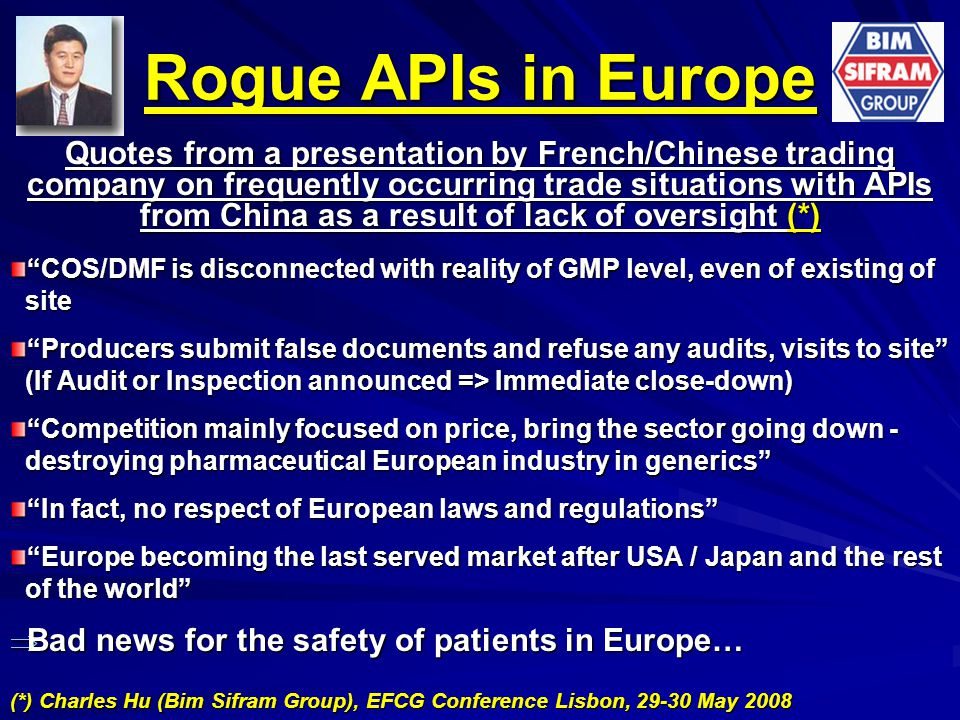Rogue APIs in Europe Quotes from a presentation by French/Chinese trading company on frequently occurring trade situations with APIs from China as a result of lack of oversight (*) COS/DMF is disconnected with reality of GMP level, even of existing of site site Producers submit false documents and refuse any audits, visits to site (If Audit or Inspection announced => Immediate close-down) (If Audit or Inspection announced => Immediate close-down) Competition mainly focused on price, bring the sector going down - destroying pharmaceutical European industry in generics destroying pharmaceutical European industry in generics In fact, no respect of European laws and regulations Europe becoming the last served market after USA / Japan and the rest of the world of the world  Bad news for the safety of patients in Europe… (*) Charles Hu (Bim Sifram Group), EFCG Conference Lisbon, 29-30 May 2008