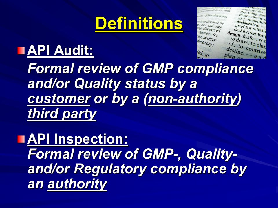 Definitions API Audit: Formal review of GMP compliance and/or Quality status by a customer or by a (non-authority) third party API Inspection: Formal review of GMP-, Quality- and/or Regulatory compliance by an authority