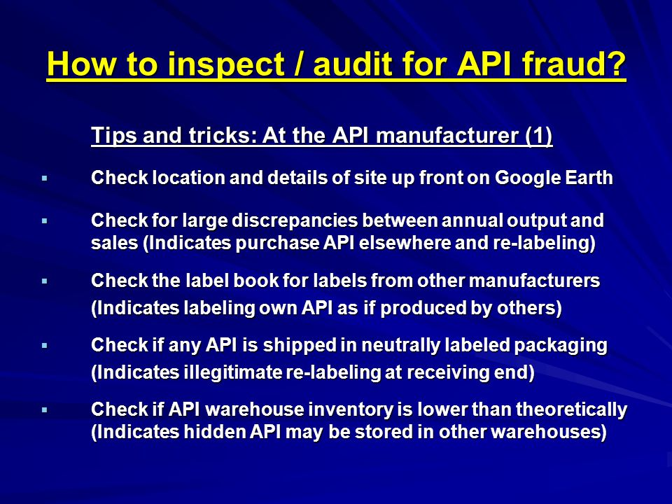 How to inspect / audit for API fraud? Tips and tricks: At the API manufacturer (1)  Check location and details of site up front on Google Earth  Che