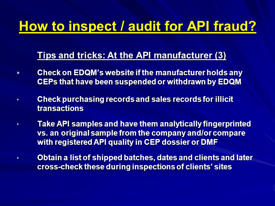 How to inspect / audit for API fraud? Tips and tricks: At the API manufacturer (3)  Check on EDQM's website if the manufacturer holds any CEPs that h