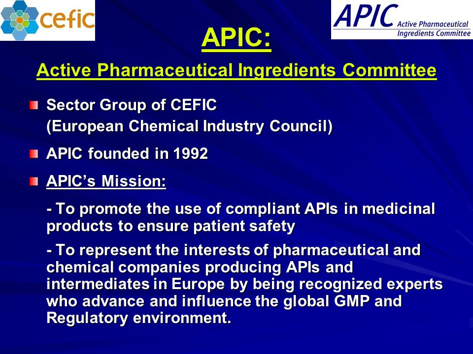 APIC: Active Pharmaceutical Ingredients Committee Sector Group of CEFIC (European Chemical Industry Council) APIC founded in 1992 APIC's Mission: - To promote the use of compliant APIs in medicinal products to ensure patient safety - To represent the interests of pharmaceutical and chemical companies producing APIs and intermediates in Europe by being recognized experts who advance and influence the global GMP and Regulatory environment.