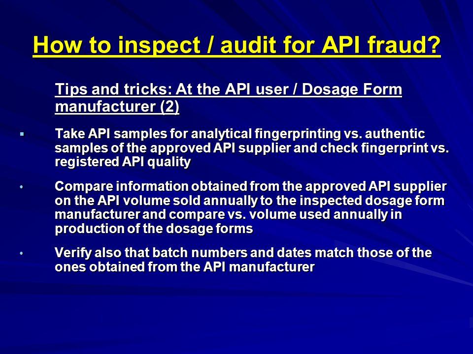 How to inspect / audit for API fraud? Tips and tricks: At the API user / Dosage Form manufacturer (2)  Take API samples for analytical fingerprinting