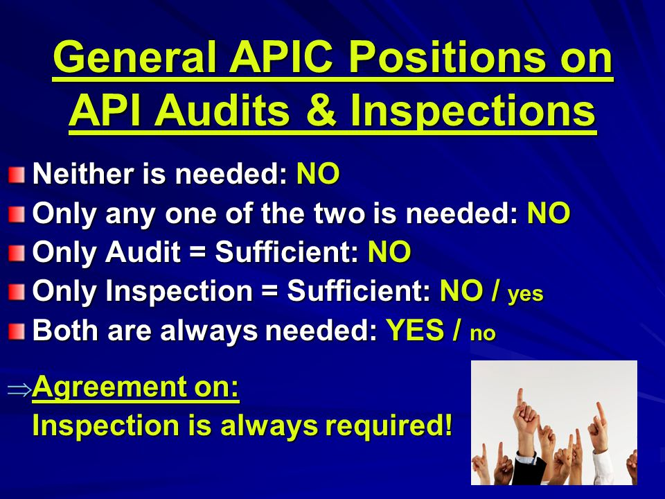 General APIC Positions on API Audits & Inspections Neither is needed: NO Only any one of the two is needed: NO Only Audit = Sufficient: NO Only Inspection = Sufficient: NO / yes Both are always needed: YES / no  Agreement on: Inspection is always required!