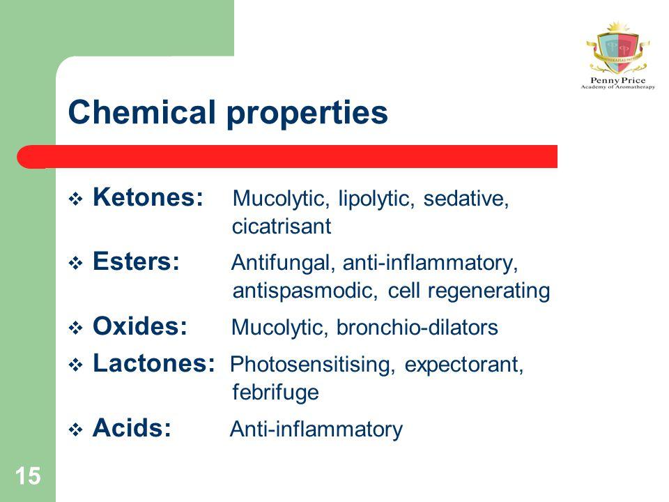 15 Chemical properties  Ketones: Mucolytic, lipolytic, sedative, cicatrisant  Esters: Antifungal, anti-inflammatory, antispasmodic, cell regenerating  Oxides: Mucolytic, bronchio-dilators  Lactones: Photosensitising, expectorant, febrifuge  Acids: Anti-inflammatory