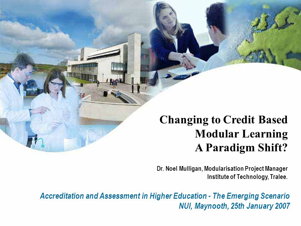 1 IT Tralee : Context Changing to Credit Based Modular Learning A Paradigm Shift.