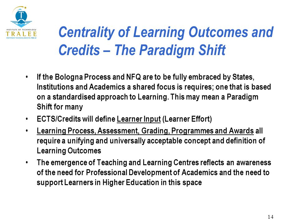 14 Centrality of Learning Outcomes and Credits – The Paradigm Shift If the Bologna Process and NFQ are to be fully embraced by States, Institutions and Academics a shared focus is requires; one that is based on a standardised approach to Learning.