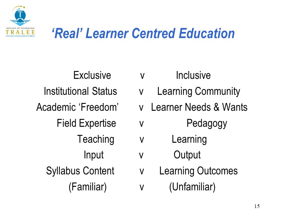 15 'Real' Learner Centred Education Exclusive v Inclusive Institutional Status v Learning Community Academic 'Freedom' v Learner Needs & Wants Field Expertise v Pedagogy Teaching v Learning Input v Output Syllabus Content v Learning Outcomes (Familiar) v (Unfamiliar)