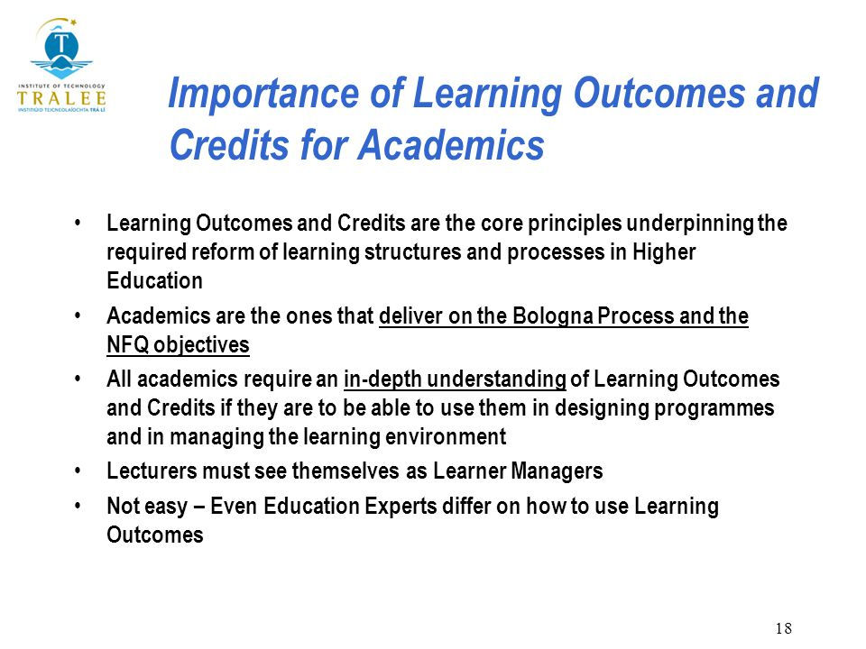 18 Importance of Learning Outcomes and Credits for Academics Learning Outcomes and Credits are the core principles underpinning the required reform of learning structures and processes in Higher Education Academics are the ones that deliver on the Bologna Process and the NFQ objectives All academics require an in-depth understanding of Learning Outcomes and Credits if they are to be able to use them in designing programmes and in managing the learning environment Lecturers must see themselves as Learner Managers Not easy – Even Education Experts differ on how to use Learning Outcomes