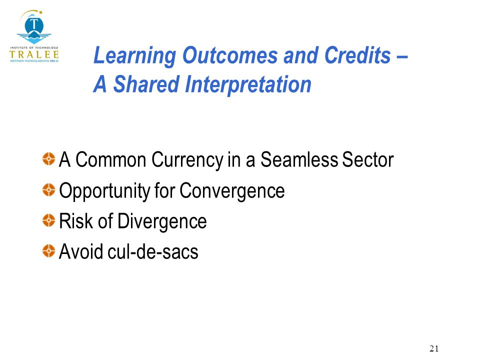 21 Learning Outcomes and Credits – A Shared Interpretation A Common Currency in a Seamless Sector Opportunity for Convergence Risk of Divergence Avoid