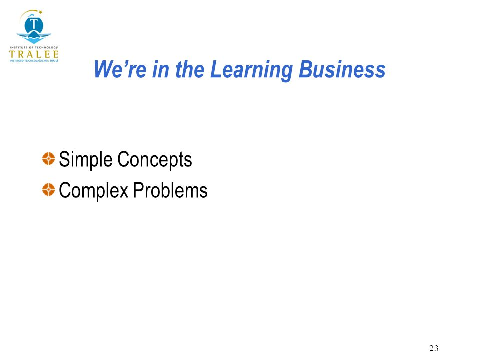 23 We're in the Learning Business Simple Concepts Complex Problems