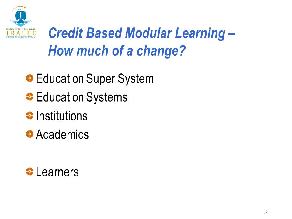 3 Credit Based Modular Learning – How much of a change? Education Super System Education Systems Institutions Academics Learners