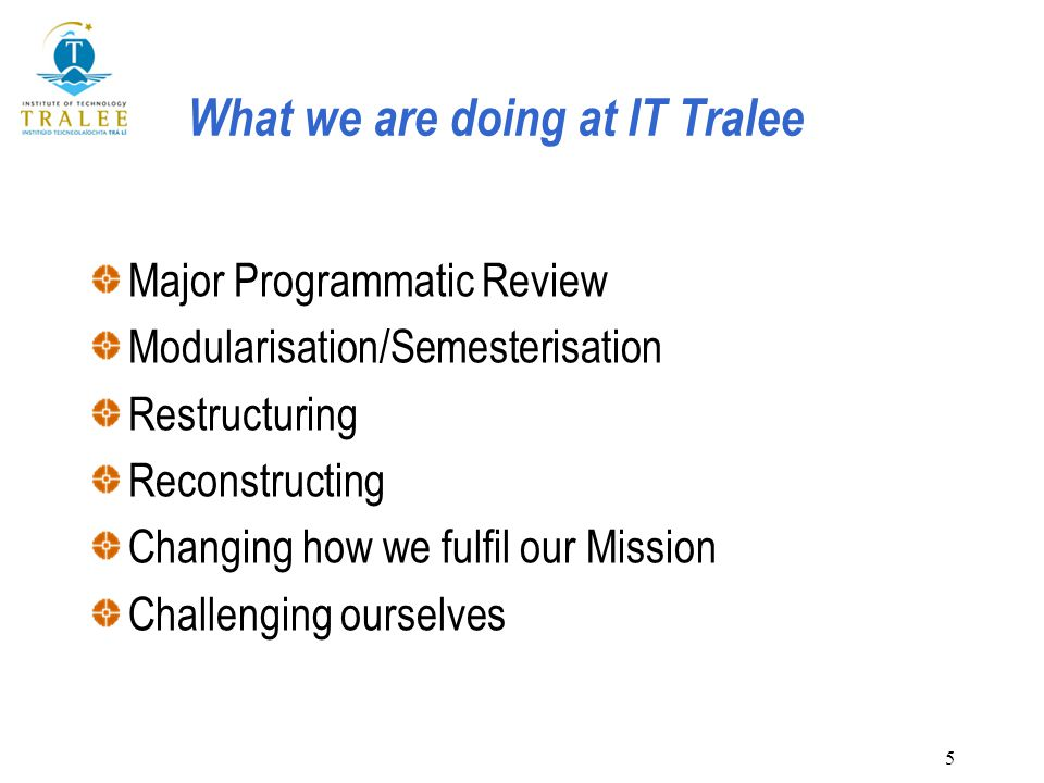 5 What we are doing at IT Tralee Major Programmatic Review Modularisation/Semesterisation Restructuring Reconstructing Changing how we fulfil our Mission Challenging ourselves