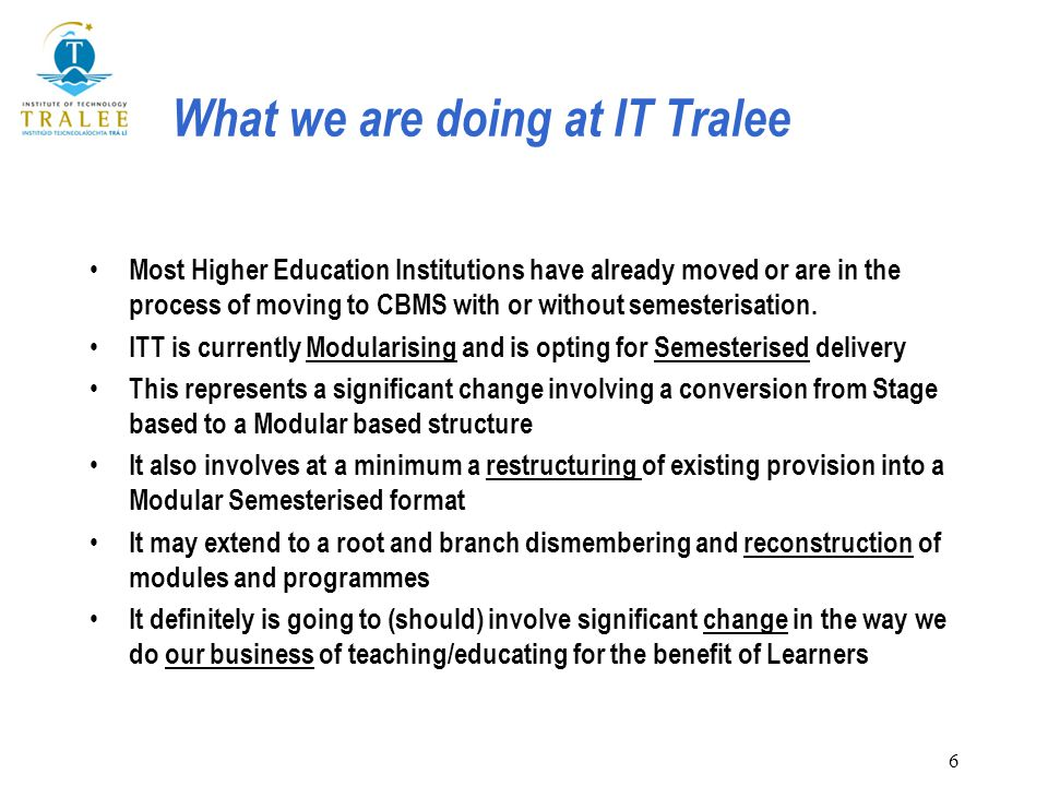 6 What we are doing at IT Tralee Most Higher Education Institutions have already moved or are in the process of moving to CBMS with or without semesterisation.