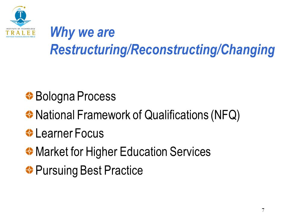 7 Why we are Restructuring/Reconstructing/Changing Bologna Process National Framework of Qualifications (NFQ) Learner Focus Market for Higher Educatio