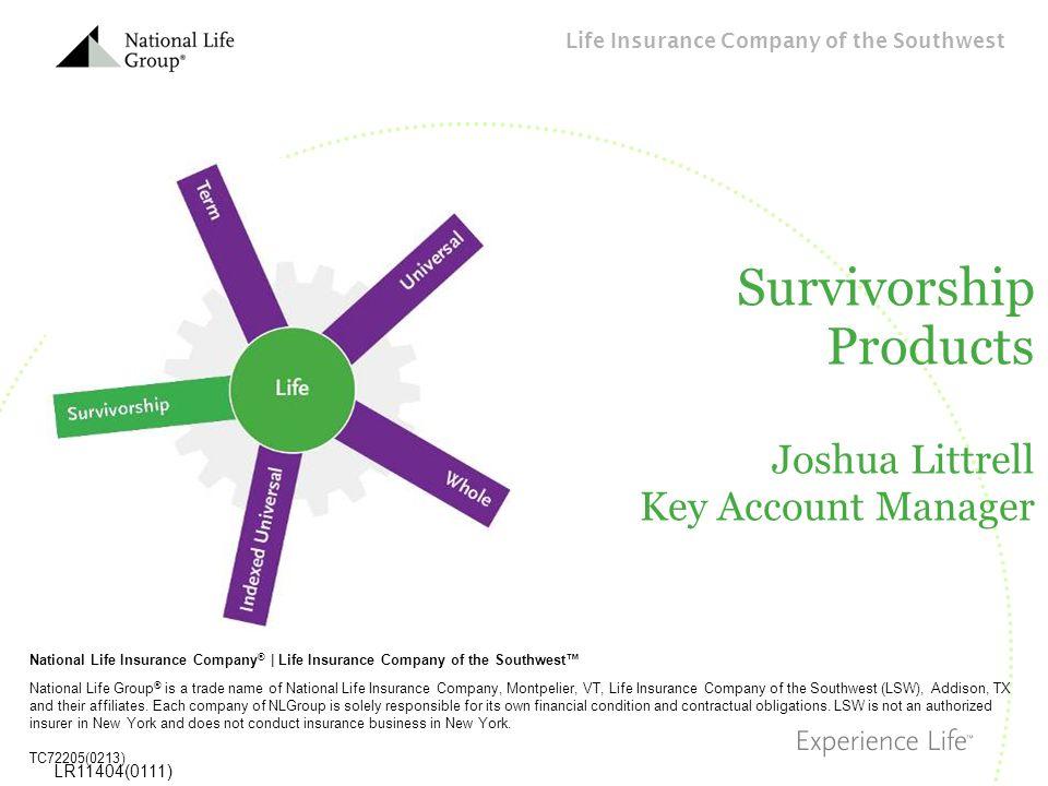 Life Insurance Company of the Southwest LR11404(0111) Survivorship Products Joshua Littrell Key Account Manager National Life Insurance Company ®   Li