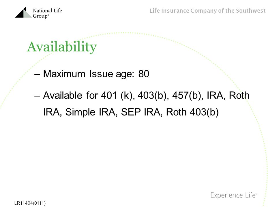 Life Insurance Company of the Southwest LR11404(0111) Availability –Maximum Issue age: 80 –Available for 401 (k), 403(b), 457(b), IRA, Roth IRA, Simpl