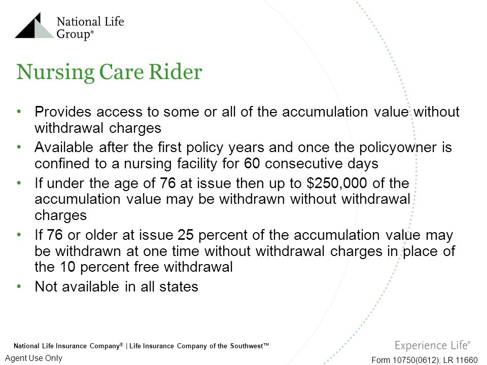 National Life Insurance Company ®   Life Insurance Company of the Southwest™ Form 10750(0612); LR 11660 Agent Use Only Nursing Care Rider Provides acc