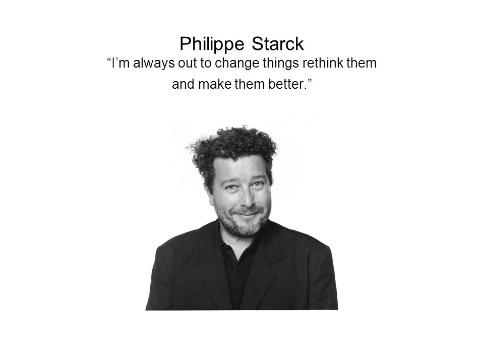 Philippe Starck I'm always out to change things rethink them and make them better.
