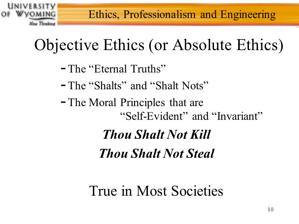 10 Ethics, Professionalism and Engineering Objective Ethics (or Absolute Ethics) - The Eternal Truths - The Shalts and Shalt Nots - The Moral Principles that are Self-Evident and Invariant Thou Shalt Not Kill Thou Shalt Not Steal True in Most Societies