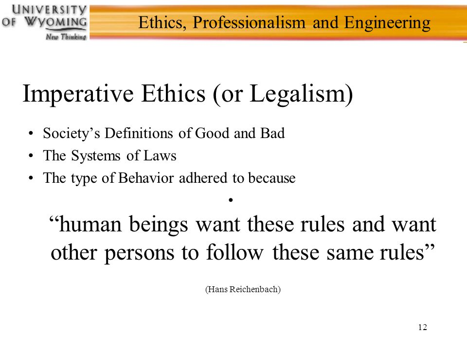 12 Ethics, Professionalism and Engineering Imperative Ethics (or Legalism) Society's Definitions of Good and Bad The Systems of Laws The type of Behavior adhered to because human beings want these rules and want other persons to follow these same rules (Hans Reichenbach)
