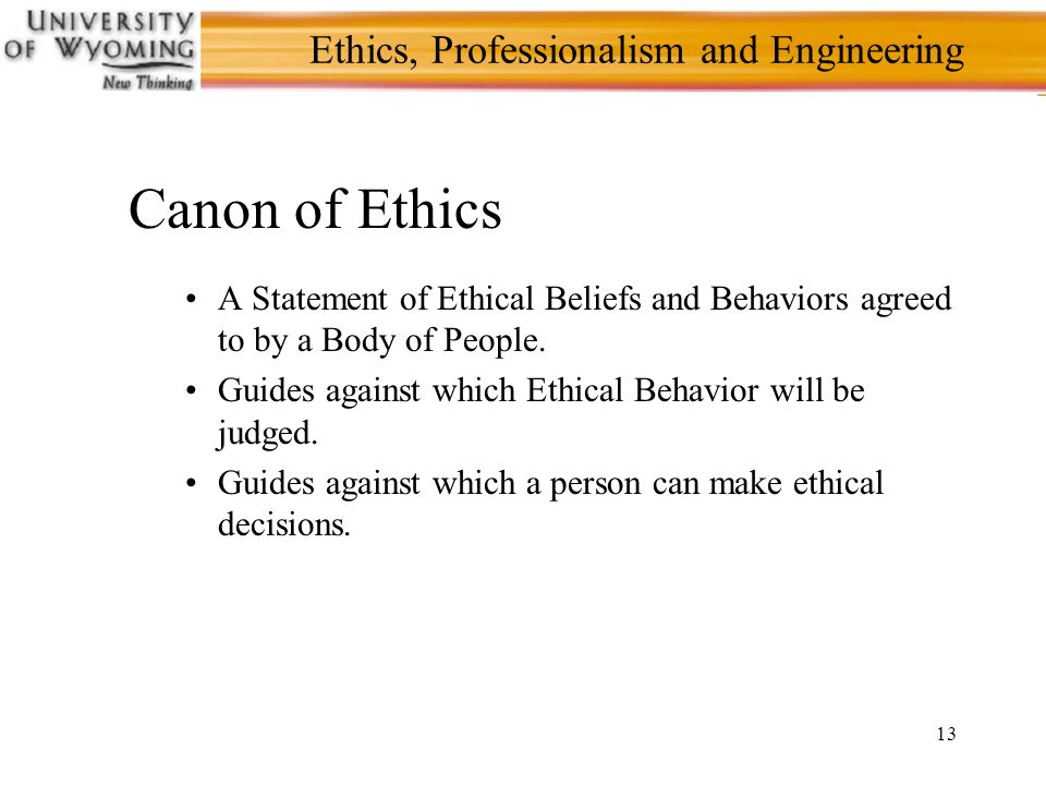 13 Ethics, Professionalism and Engineering Canon of Ethics A Statement of Ethical Beliefs and Behaviors agreed to by a Body of People.
