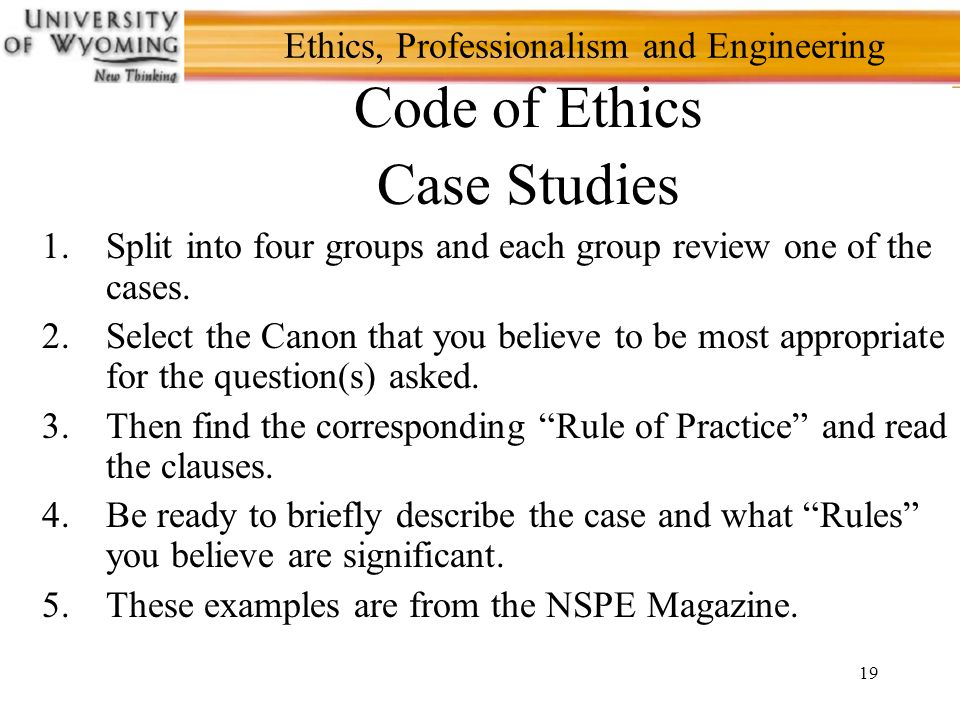 19 Ethics, Professionalism and Engineering Code of Ethics Case Studies 1.Split into four groups and each group review one of the cases.