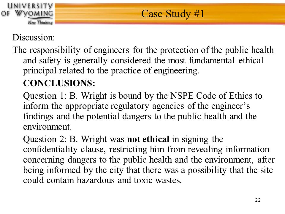 22 Case Study #1 Discussion: The responsibility of engineers for the protection of the public health and safety is generally considered the most fundamental ethical principal related to the practice of engineering.