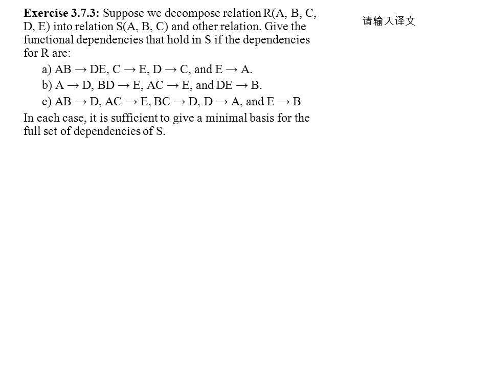 Exercise 3.7.3: Suppose we decompose relation R(A, B, C, D, E) into relation S(A, B, C) and other relation. Give the functional dependencies that hold