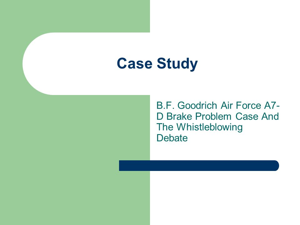 Case Study B.F. Goodrich Air Force A7- D Brake Problem Case And The Whistleblowing Debate