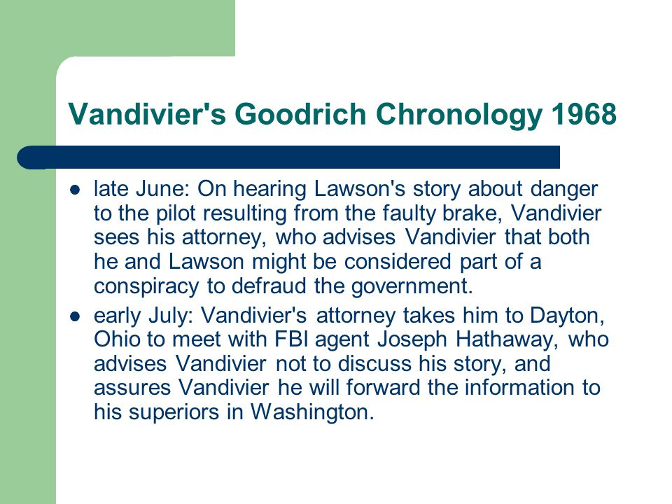Vandivier s Goodrich Chronology 1968 late June: On hearing Lawson s story about danger to the pilot resulting from the faulty brake, Vandivier sees his attorney, who advises Vandivier that both he and Lawson might be considered part of a conspiracy to defraud the government.