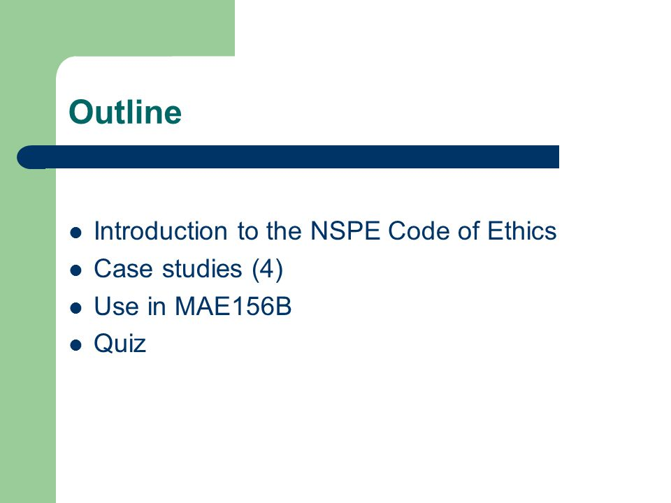 Outline Introduction to the NSPE Code of Ethics Case studies (4) Use in MAE156B Quiz