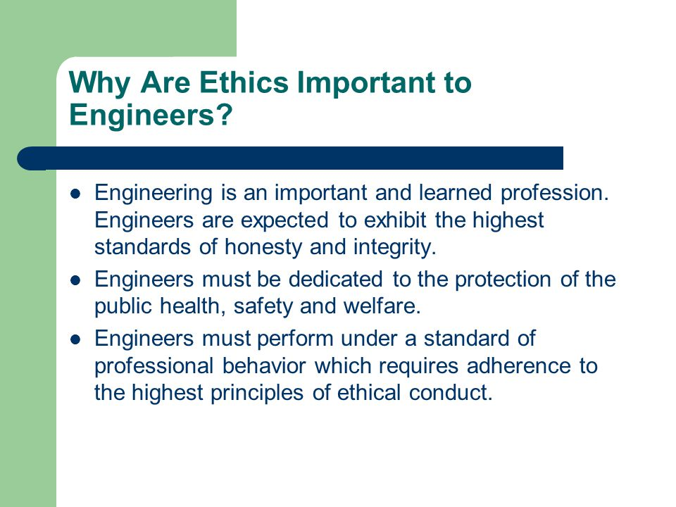 Why Are Ethics Important to Engineers? Engineering is an important and learned profession. Engineers are expected to exhibit the highest standards of