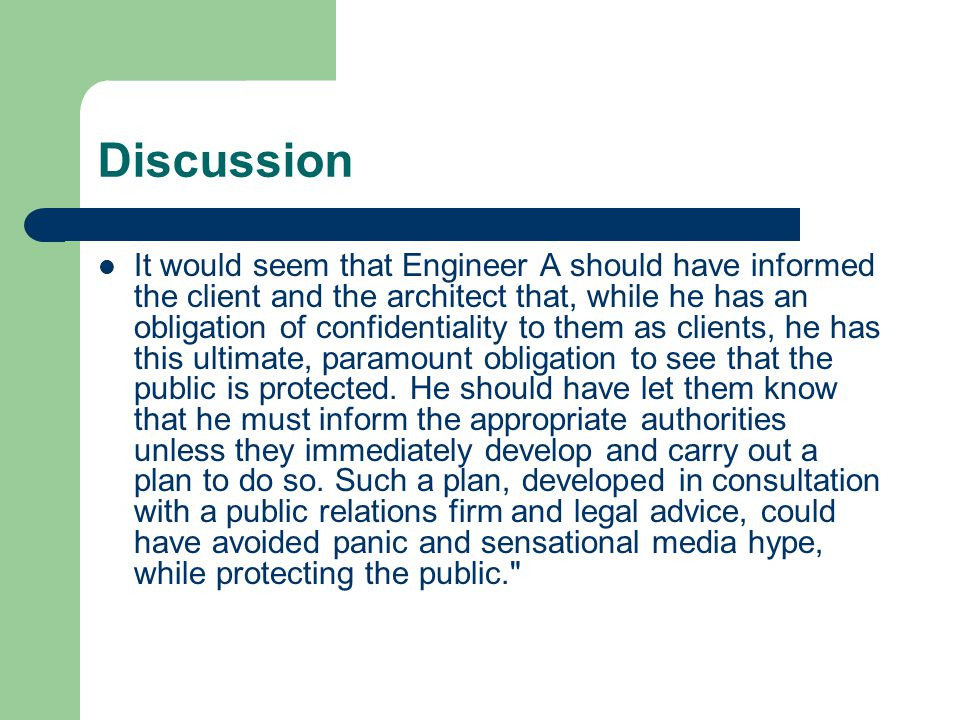 Discussion It would seem that Engineer A should have informed the client and the architect that, while he has an obligation of confidentiality to them as clients, he has this ultimate, paramount obligation to see that the public is protected.