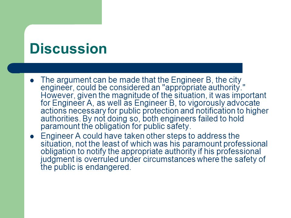 Discussion The argument can be made that the Engineer B, the city engineer, could be considered an appropriate authority. However, given the magnitude of the situation, it was important for Engineer A, as well as Engineer B, to vigorously advocate actions necessary for public protection and notification to higher authorities.