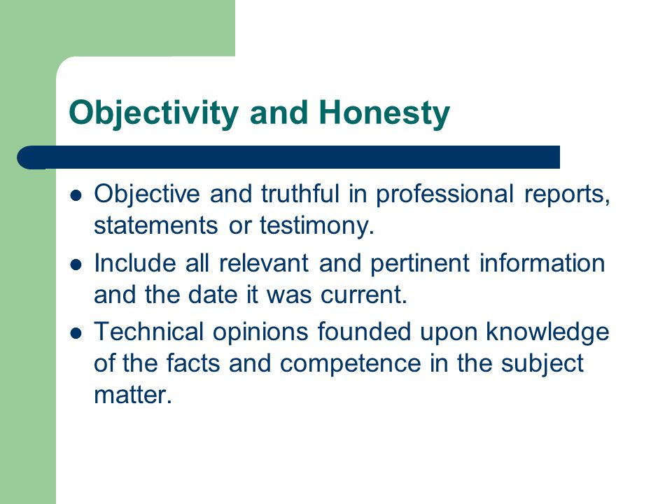Objectivity and Honesty Objective and truthful in professional reports, statements or testimony.