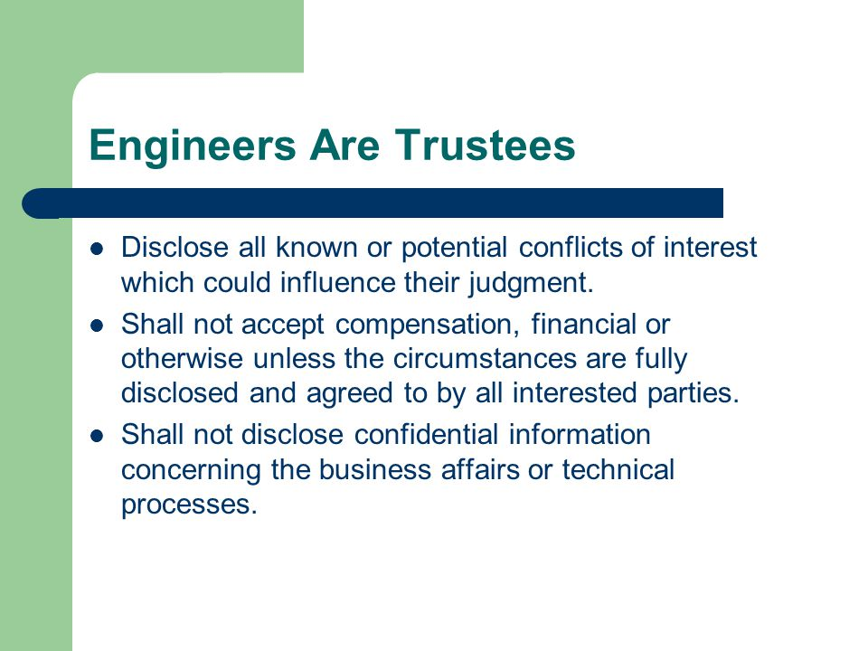 Engineers Are Trustees Disclose all known or potential conflicts of interest which could influence their judgment. Shall not accept compensation, fina