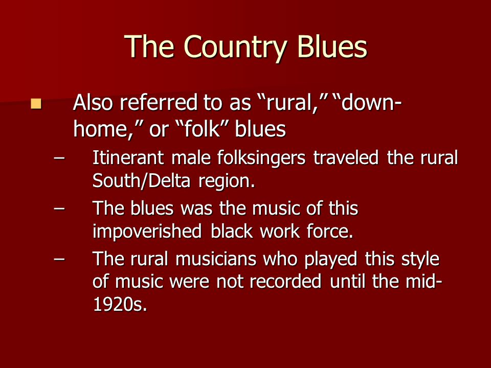 Also referred to as rural, down- home, or folk blues Also referred to as rural, down- home, or folk blues –Itinerant male folksingers traveled the rural South/Delta region.
