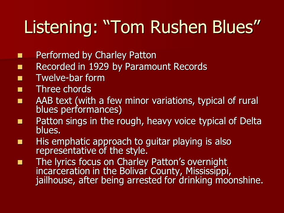 Listening: Tom Rushen Blues Performed by Charley Patton Performed by Charley Patton Recorded in 1929 by Paramount Records Recorded in 1929 by Paramount Records Twelve-bar form Twelve-bar form Three chords Three chords AAB text (with a few minor variations, typical of rural blues performances) AAB text (with a few minor variations, typical of rural blues performances) Patton sings in the rough, heavy voice typical of Delta blues.