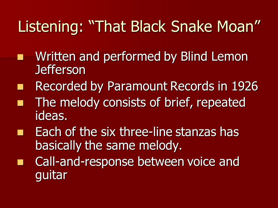 Listening: That Black Snake Moan Written and performed by Blind Lemon Jefferson Written and performed by Blind Lemon Jefferson Recorded by Paramount Records in 1926 Recorded by Paramount Records in 1926 The melody consists of brief, repeated ideas.