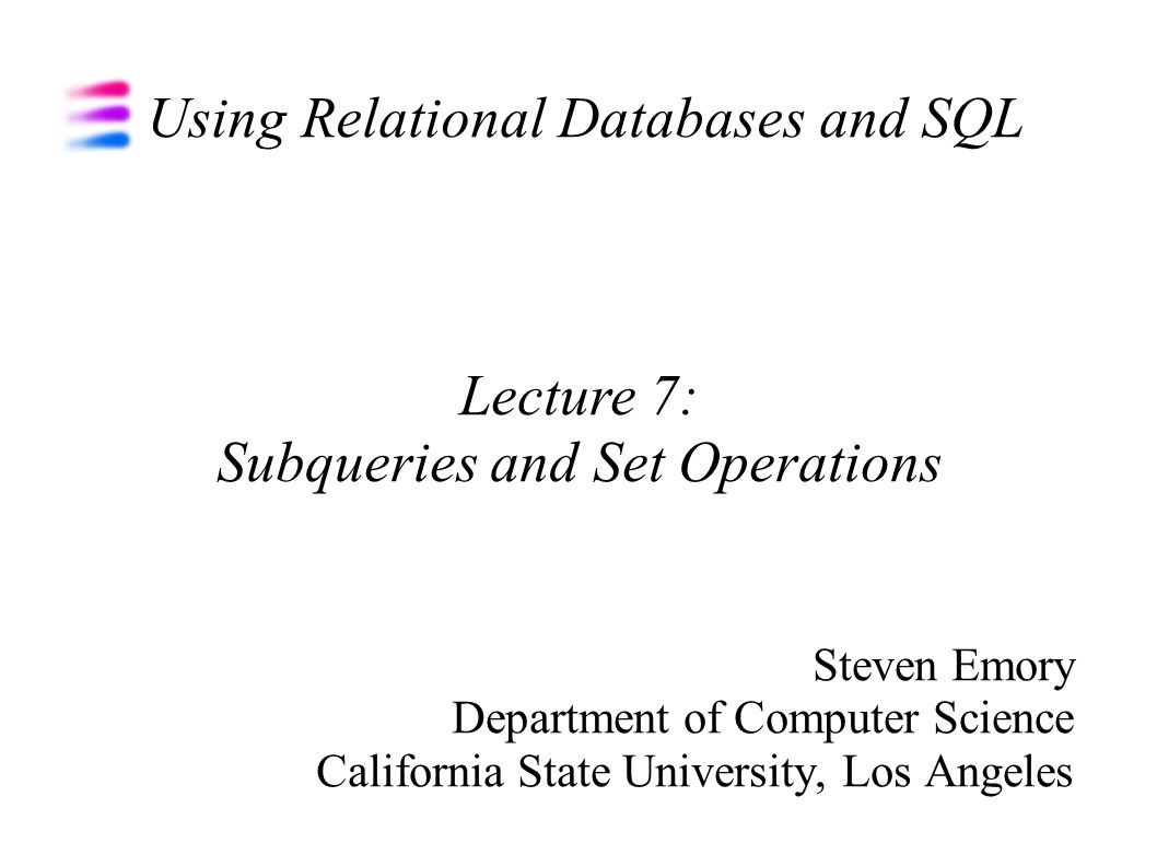 Using Relational Databases and SQL Steven Emory Department of Computer Science California State University, Los Angeles Lecture 7: Subqueries and Set Operations