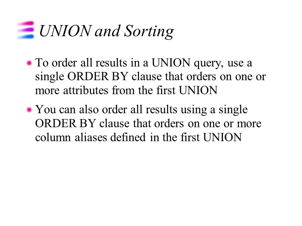 UNION and Sorting To order all results in a UNION query, use a single ORDER BY clause that orders on one or more attributes from the first UNION You c