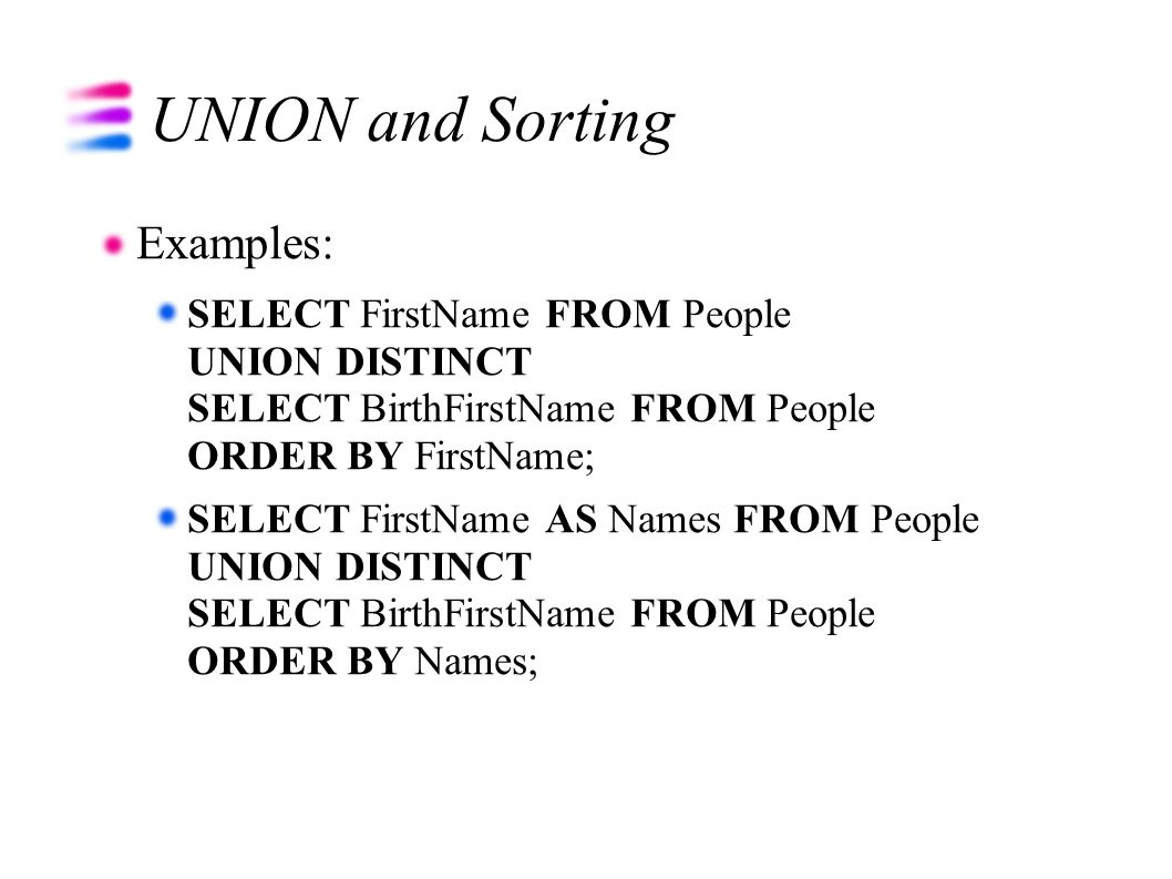 UNION and Sorting Examples: SELECT FirstName FROM People UNION DISTINCT SELECT BirthFirstName FROM People ORDER BY FirstName; SELECT FirstName AS Name